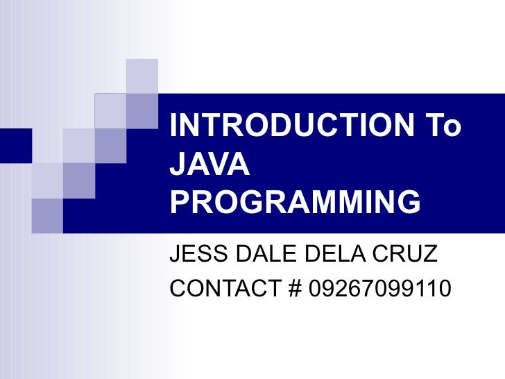 INTRODUCTION To JAVA PROGRAMMING JESS DALE DELA CRUZ CONTACT # 09267099110