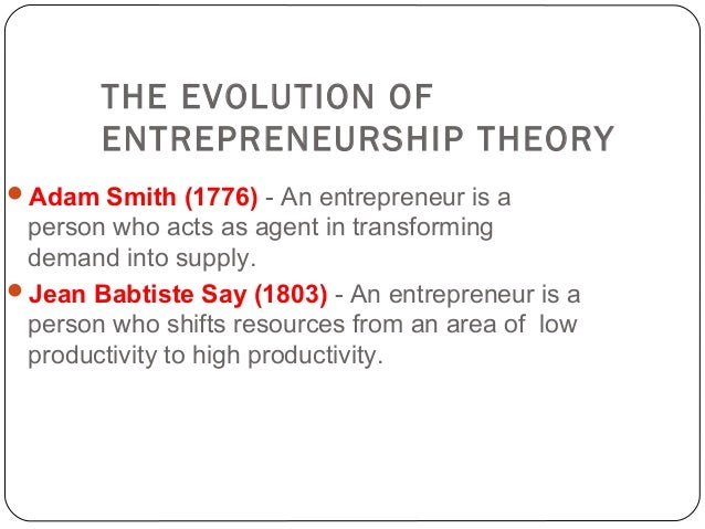 evolution and theories of entrepreneurship The historical evolution of ideas about the entrepreneur is a wide-ranging subject and one that can be organized in different ways - theorist by theorist, period by period, issue by issue and so.