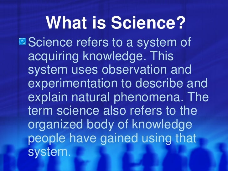What is Science? <ul><li>Science refers to a system of acquiring knowledge. This system uses observation and experimentati...