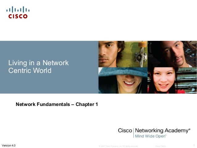 © 2007 Cisco Systems, Inc. All rights reserved. Cisco Public 1Version 4.0 Living in a Network Centric World Network Fundam...