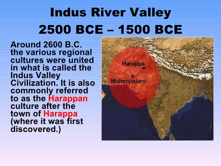 Indus River Valley 2500 BCE – 1500 BCE <ul><li>Around 2600 B.C. the various regional cultures were united in what is calle...