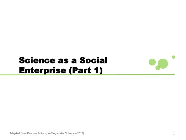 1 Science as a Social Enterprise (Part 1) Adapted from Penrose & Katz, Writing in the Sciences (2010)