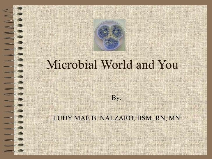 Microbial World and You               By: LUDY MAE B. NALZARO, BSM, RN, MN