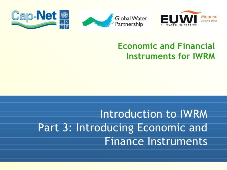 Economic and Financial Instruments for IWRM Introduction to IWRM Part 3: Introducing Economic and Finance Instruments