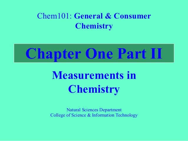 Chapter One Part II Measurements in Chemistry Chem101: General & Consumer Chemistry Natural Sciences Department College of...