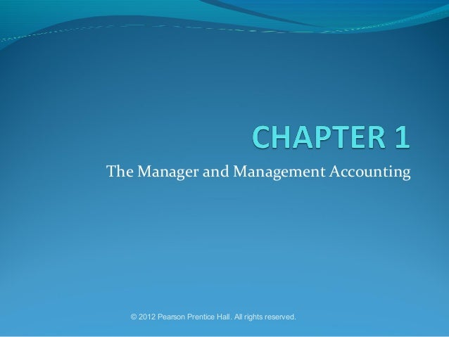 The Manager and Management Accounting  © 2012 Pearson Prentice Hall. All rights reserved.