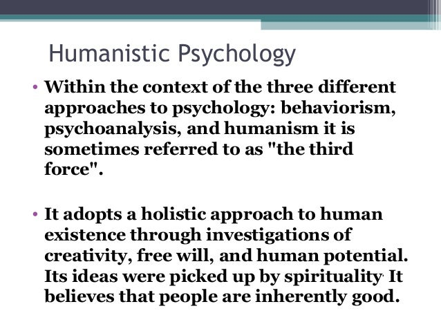 psychology and humanistic approach What is humanistic psychology humanistic psychology is a psychological perspective that emphasizes thestudy of the whole person humanistic psychologists look at human behavior notonly through the eyes of the observer, but through the eyes of the person doingthe behaving.