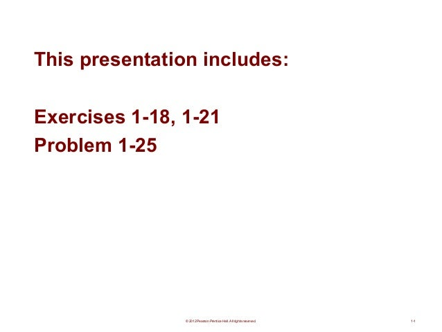 This presentation includes: Exercises 1-18, 1-21 Problem 1-25  © 2012 Pearson Prentice Hall. All rights reserved.  1-1