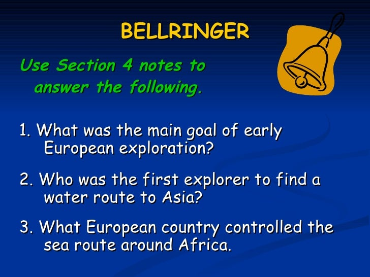 BELLRINGERUse Section 4 notes to answer the following.1. What was the main goal of early   European exploration?2. Who was...