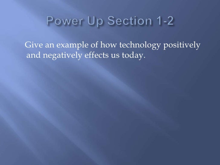 Power Up Section 1-2<br />    Give an example of how technology positively and negatively effects us today. <br />