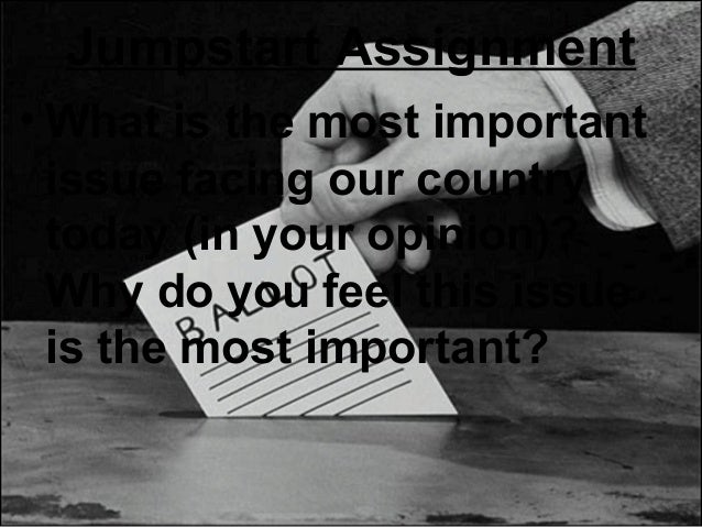 Jumpstart Assignment • What is the most important issue facing our country today (in your opinion)? Why do you feel this i...