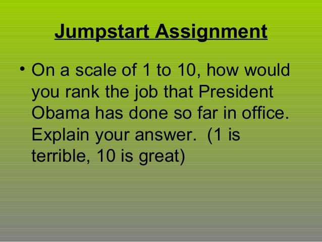 Jumpstart Assignment • On a scale of 1 to 10, how would you rank the job that President Obama has done so far in office. E...