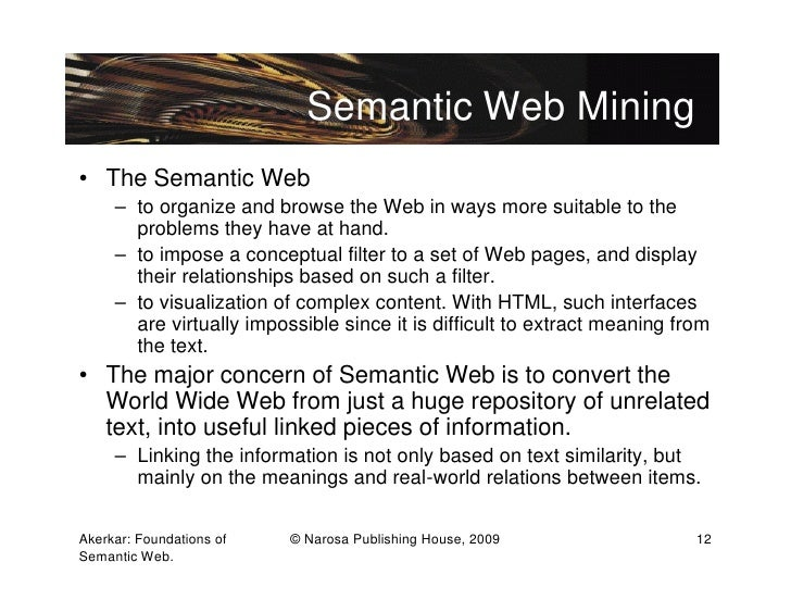 Semantic Web Mining• The Semantic Web     – to organize and browse the Web in ways more suitable to the       problems the...