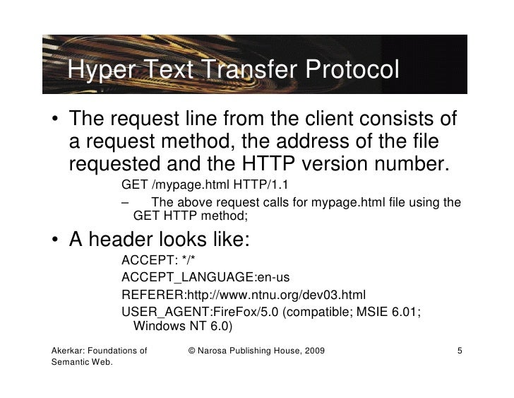 Hyper Text Transfer Protocol• The request line from the client consists of  a request method, the address of the file  req...