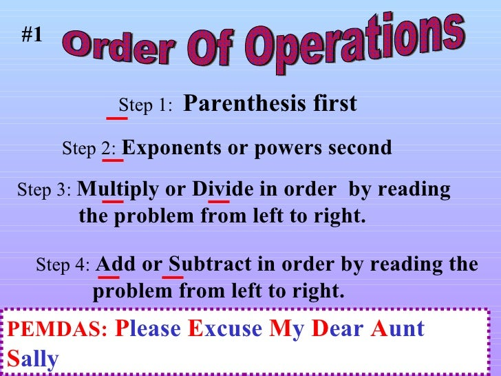 <ul>Order Of Operations </ul>PEMDAS:   P lease  E xcuse  M y  D ear  A unt  S ally #1 Step 4:  Add or Subtract in order by...