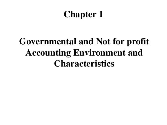 Chapter 1 Governmental and Not for profit Accounting Environment and Characteristics