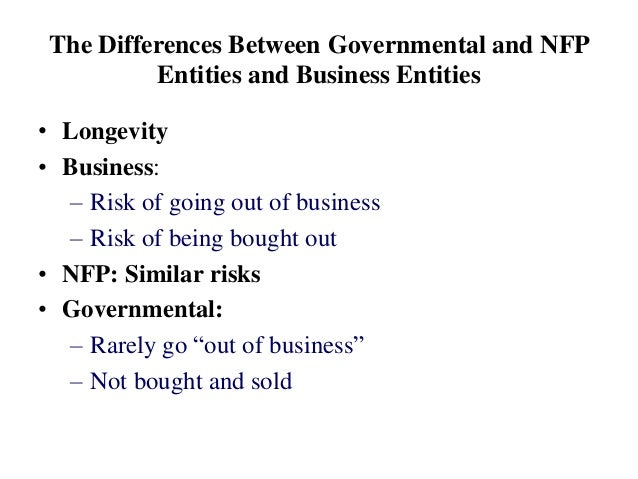 The Differences Between Governmental and NFP Entities and Business Entities • Longevity • Business: – Risk of going out of...