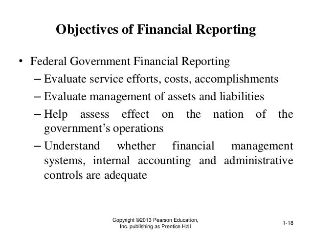 Objectives of Financial Reporting • Federal Government Financial Reporting – Evaluate service efforts, costs, accomplishme...