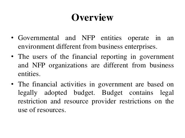 Overview • Governmental and NFP entities operate in an environment different from business enterprises. • The users of the...
