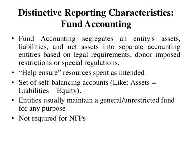 Distinctive Reporting Characteristics: Fund Accounting • Fund Accounting segregates an entity's assets, liabilities, and n...