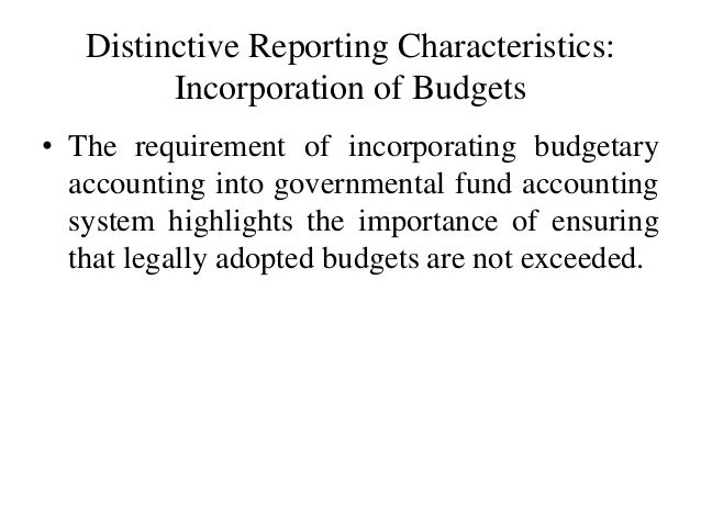 Distinctive Reporting Characteristics: Incorporation of Budgets • The requirement of incorporating budgetary accounting in...