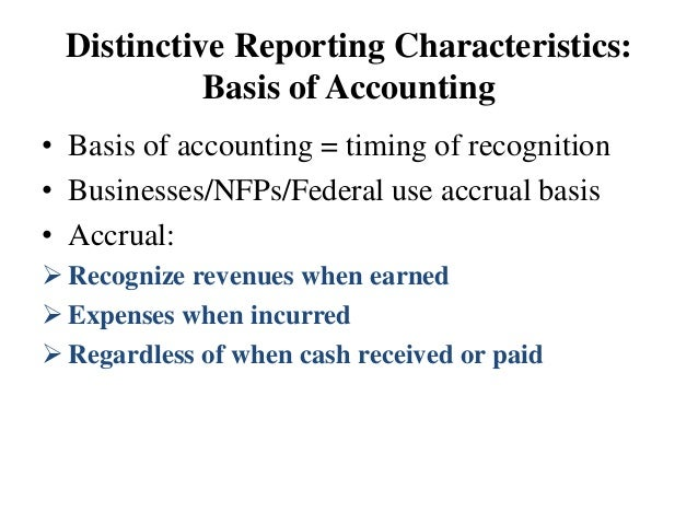 Distinctive Reporting Characteristics: Basis of Accounting • Basis of accounting = timing of recognition • Businesses/NFPs...