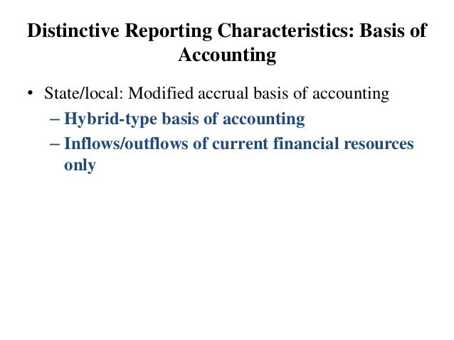 Distinctive Reporting Characteristics: Basis of Accounting • State/local: Modified accrual basis of accounting – Hybrid-ty...