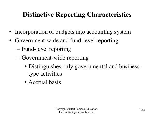 Distinctive Reporting Characteristics • Incorporation of budgets into accounting system • Government-wide and fund-level r...