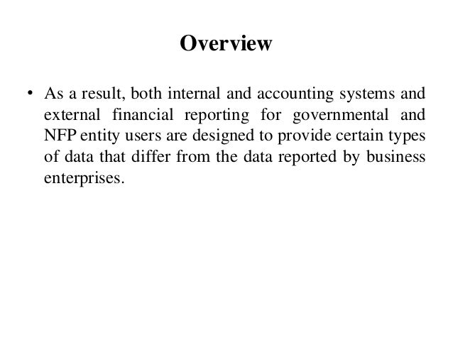 Overview • As a result, both internal and accounting systems and external financial reporting for governmental and NFP ent...