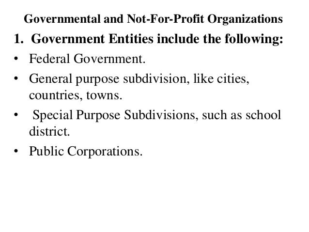 Governmental and Not-For-Profit Organizations 1. Government Entities include the following: • Federal Government. • Genera...
