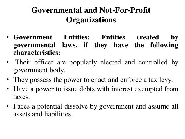 Governmental and Not-For-Profit Organizations • Government Entities: Entities created by governmental laws, if they have t...