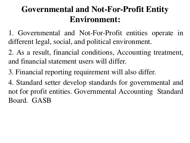 Governmental and Not-For-Profit Entity Environment: 1. Governmental and Not-For-Profit entities operate in different legal...