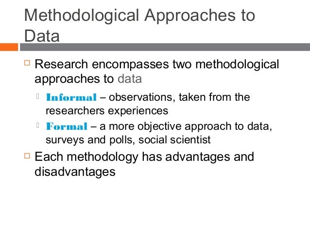 Methodological Approaches to Data  Research encompasses two methodological approaches to data  Informal – observations, ...