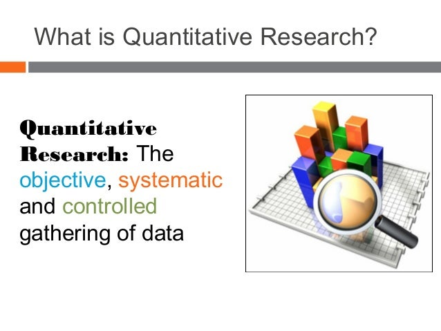 What is Quantitative Research? Quantitative Research: The objective, systematic and controlled gathering of data