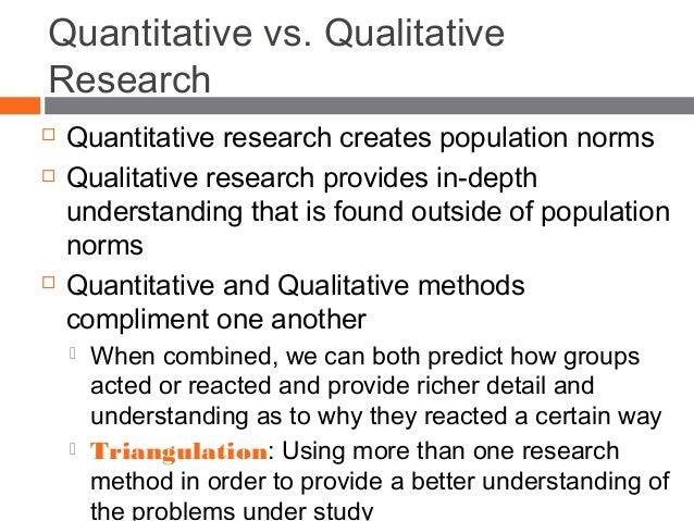 Quantitative vs. Qualitative Research  Quantitative research creates population norms  Qualitative research provides in-...
