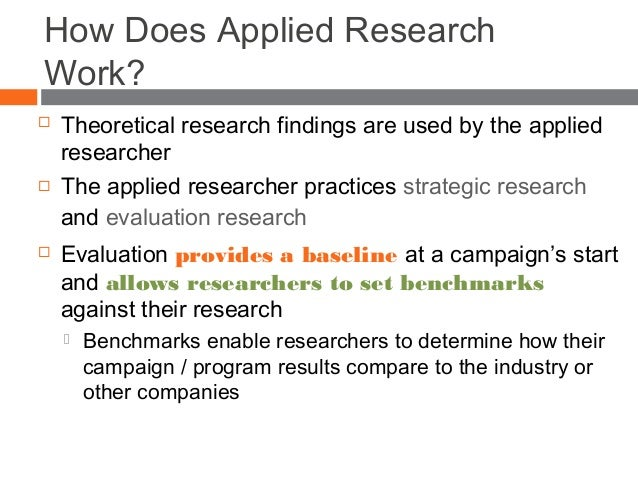 How Does Applied Research Work?  Theoretical research findings are used by the applied researcher  The applied researche...
