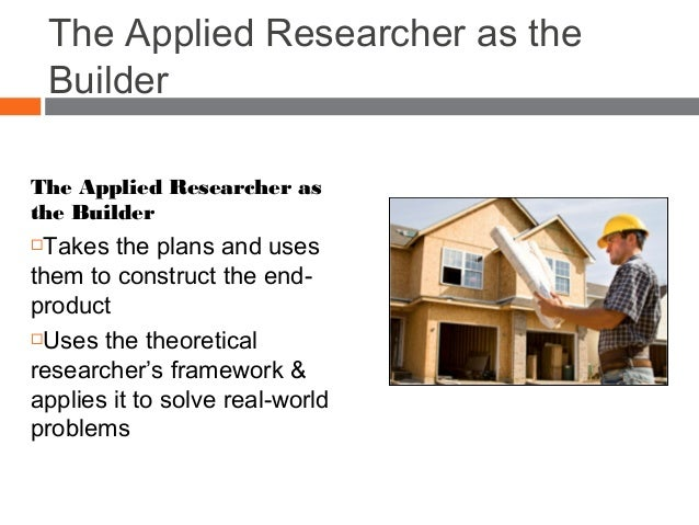 The Applied Researcher as the Builder The Applied Researcher as the Builder Takes the plans and uses them to construct th...