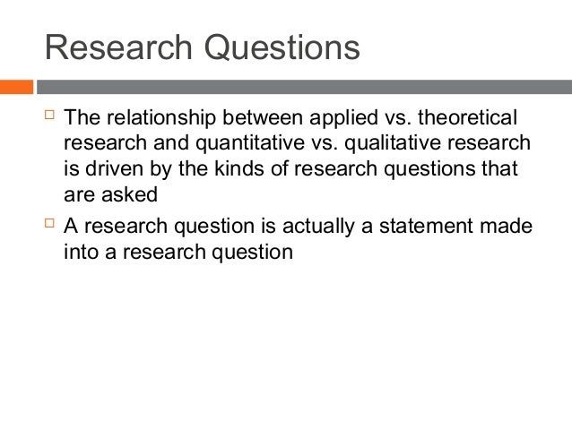 Research Questions  The relationship between applied vs. theoretical research and quantitative vs. qualitative research i...