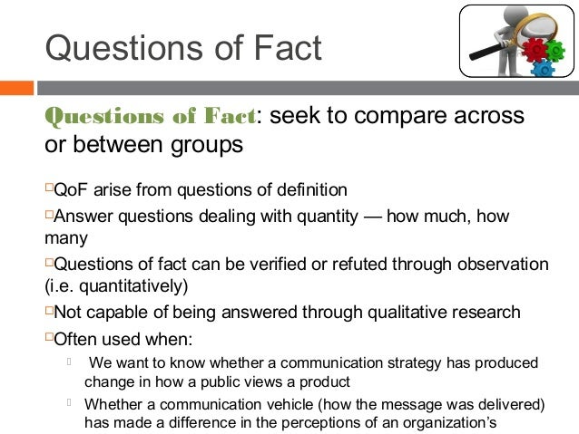 Questions of Fact Questions of Fact: seek to compare across or between groups QoF arise from questions of definition Ans...
