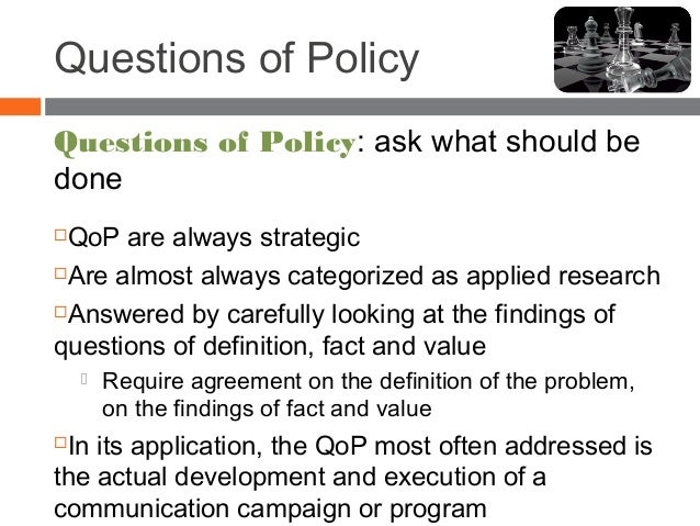 Questions of Policy Questions of Policy: ask what should be done QoP are always strategic Are almost always categorized ...