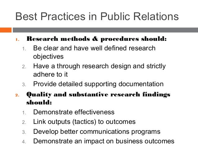Best Practices in Public Relations 1. Research methods & procedures should: 1. Be clear and have well defined research obj...
