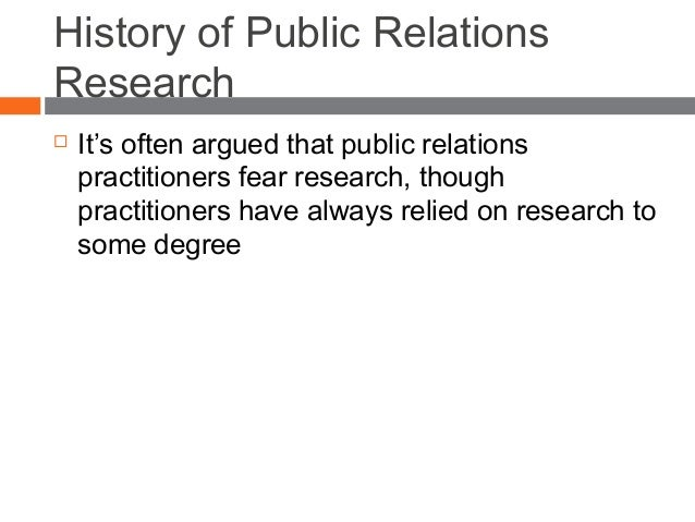 History of Public Relations Research  It's often argued that public relations practitioners fear research, though practit...