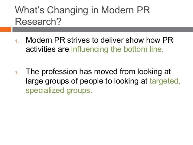 What's Changing in Modern PR Research? 1. Modern PR strives to deliver show how PR activities are influencing the bottom l...