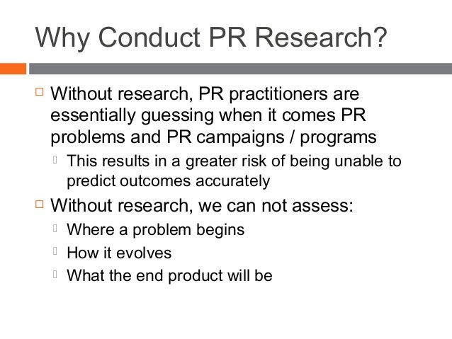 Why Conduct PR Research?  Without research, PR practitioners are essentially guessing when it comes PR problems and PR ca...