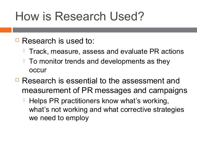 How is Research Used?  Research is used to:  Track, measure, assess and evaluate PR actions  To monitor trends and deve...