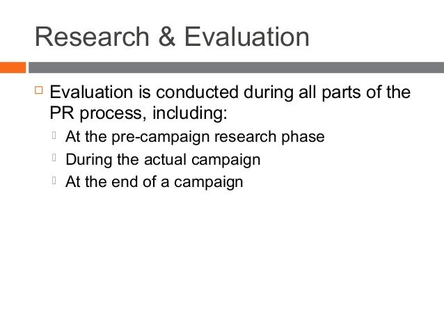 Research & Evaluation  Evaluation is conducted during all parts of the PR process, including:  At the pre-campaign resea...