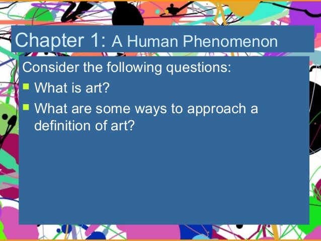 Chapter 1: A Human Phenomenon Consider the following questions:  What is art?  What are some ways to approach a definiti...