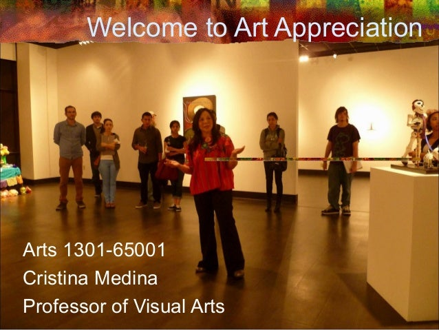 Welcome to Art AppreciationArts 1301-65001Cristina MedinaProfessor of Visual Arts