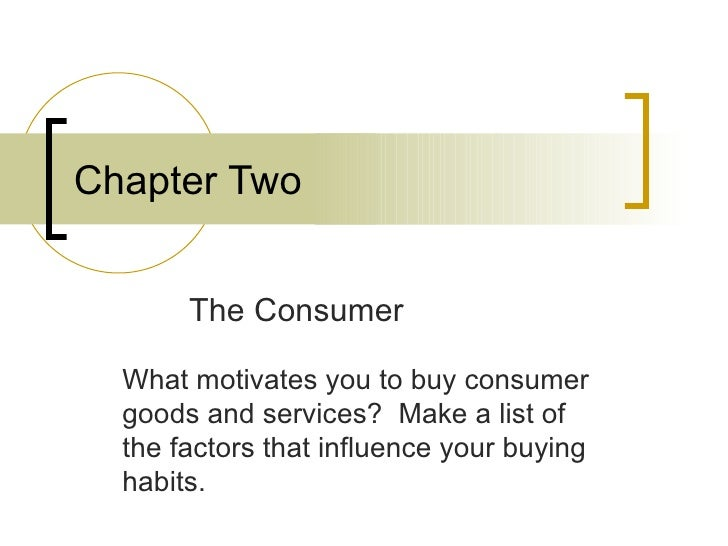 Chapter Two The Consumer What motivates you to buy consumer goods and services?  Make a list of the factors that influence...