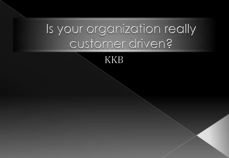 Is your organization really customer driven?<br />KKB<br />